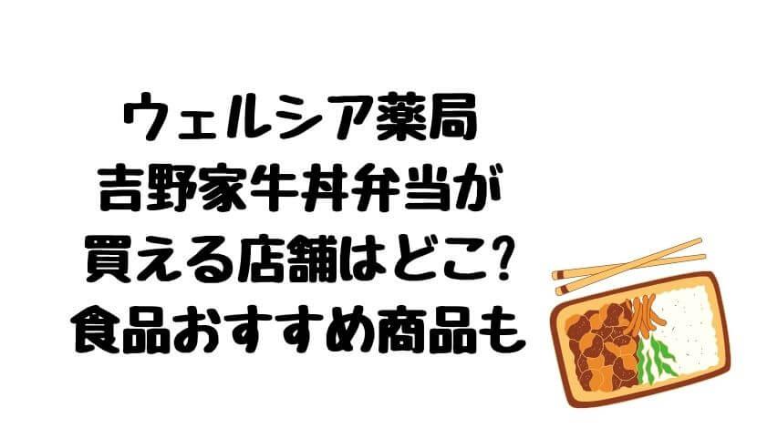 ウェルシア薬局吉野家牛丼弁当が買える店舗はどこ?いつから販売?食品おすすめ商品も